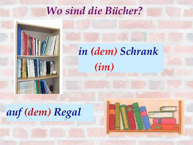 Wo sind die Bücher?  in ( dem) Schrank  (im) In ( der) Schrank аuf (dem ) Regal auf (das ) Regal