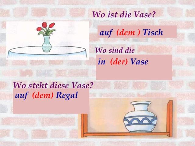 Wo ist die Vase? auf (der ) Tisch auf (dem ) Tisch Wo sind die Blumen? in (die) Vase  in (der) Vase            Wo steht diese Vase?   auf (dem) Regal  auf (das) Regal
