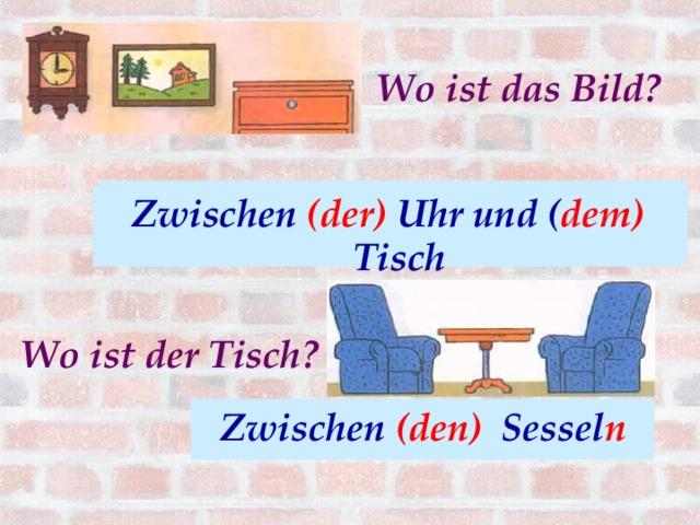 Wo ist das Bild? Zwischen (die) Uhr und ( der) Tisch Zwischen (der) Uhr und ( dem) Tisch Wo ist der Tisch? Zwischen (die) Sessel (-). Zwischen (den) Sessel n