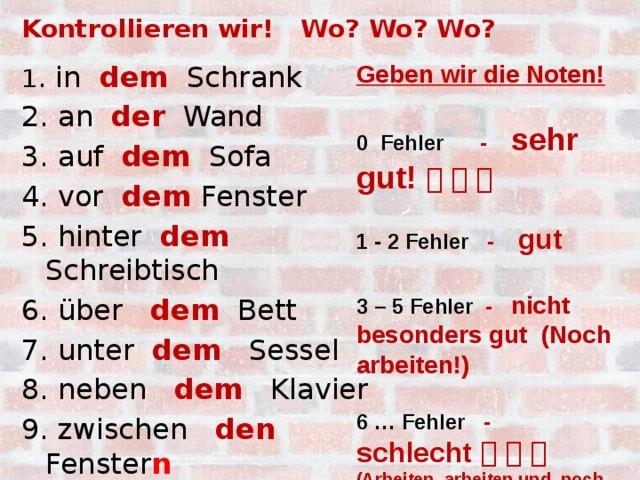 Kontrollieren wir! Wo? Wo? Wo? Geben wir die Noten!  1 . in dem Schrank 0 Fehler - sehr gut!      2. an der Wand  3. auf dem Sofa 1 - 2 Fehler - gut 4. vor dem Fenster  5. hinter dem Schreibtisch 3 – 5 Fehler - nicht besonders gut (Noch arbeiten!) 6. über dem Bett 7. unter dem Sessel  8. neben dem Klavier 6 … Fehler - schlecht       (Arbeiten, arbeiten und noch mal arbeiten!!!) 9. zwischen den Fenster n  10. unter der Lampe