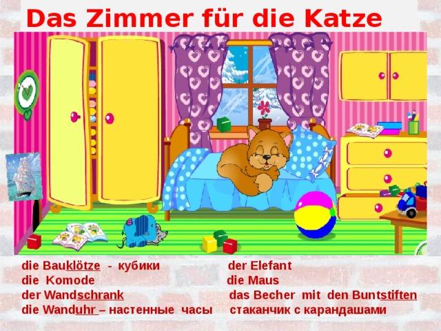 Das Zimmer für die Katze die Bau klötze - кубики der Elefant die Komode die Maus der Wand schrank das Becher mit den Bunt stiften die Wand uhr – настенные часы стаканчик с карандашами