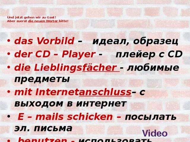 Und jetzt gehen wir zu Gast!  Аber zuerst die neuen Wörter bitte!   das Vorbild – идеал, образец der CD – Player - плейер с CD die Lieblings fächer - любимые предметы mit Internet anschluss – с выходом в интернет  E – mails schicken – посылать эл. письма  benutzen - использовать  Video