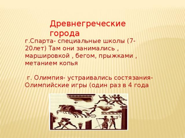 Древнегреческие города г.Спарта- специальные школы (7-20лет) Там они занимались , маршировкой , бегом, прыжками , метанием копья  г. Олимпия- устраивались состязания- Олимпийские игры (один раз в 4 года