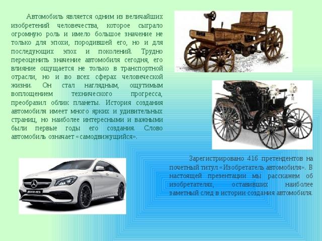 Автомобиль является одним из величайших изобретений человечества, которое сыграло огромную роль и имело большое значение не только для эпохи, породившей его, но и для последующих эпох и поколений. Трудно переоценить значение автомобиля сегодня, его влияние ощущается не только в транспортной отрасли, но и во всех сферах человеческой жизни. Он стал наглядным, ощутимым воплощением технического прогресса, преобразил облик планеты. История создания автомобиля имеет много ярких и удивительных страниц, но наиболее интересными и важными были первые годы его создания. Слово автомобиль означает «самодвижущийся».  Зарегистрировано 416 претендентов на почетный титул «Изобретатель автомобиля». В настоящей презентации мы расскажем об изобретателях, оставивших наиболее заметный след в истории создания автомобиля.