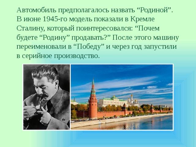 """Автомобиль предполагалось назвать """"Родиной"""". Виюне 1945-го модель показали вКремле Сталину, который поинтересовался: """"Почем будете """"Родину"""" продавать?"""" После этого машину переименовали в""""Победу"""" ичерез год запустили всерийное производство."""