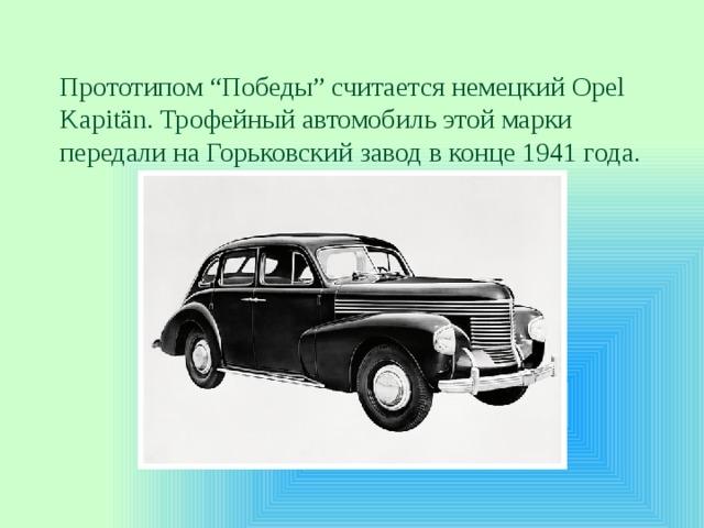 """Прототипом """"Победы"""" считается немецкий Opel Kapitän. Трофейный автомобиль этой марки передали наГорьковский завод вконце 1941года."""