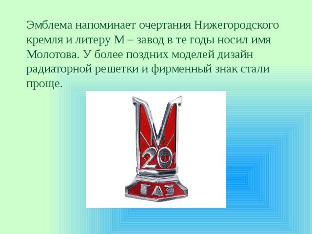 Эмблема напоминает очертания Нижегородского кремля илитеру М– завод вте годы носил имя Молотова. Уболее поздних моделей дизайн радиаторной решетки ифирменный знак стали проще.