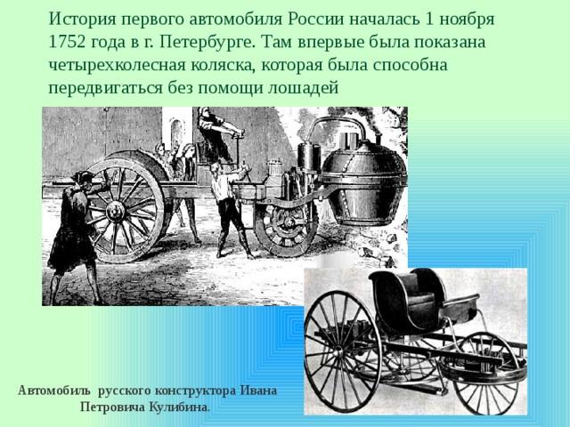 История первого автомобиля России началась 1 ноября 1752 года в г. Петербурге. Там впервые была показана четырехколесная коляска, которая была способна передвигаться без помощи лошадей Автомобиль русского конструктора Ивана Петровича Кулибина.