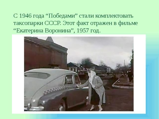 """С1946года """"Победами"""" стали комплектовать таксопарки СССР. Этот факт отражен вфильме """"Екатерина Воронина"""", 1957год."""