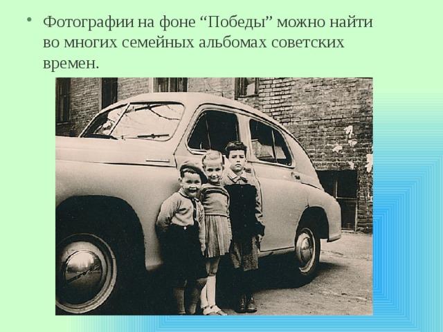 """Фотографии нафоне """"Победы"""" можно найти вомногих семейных альбомах советских времен."""