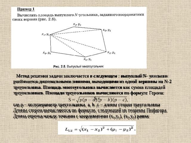Метод решения задачи заключается в следующем : выпуклый N- угольник разбивается диагональными линиями, выходящими из одной вершины на N-2 треугольника. Площадь многоугольника вычисляется как сумма площадей треугольников. Площади треугольников вычисляются по формуле Герона:   S = где p – полупериметр треугольника, a, b ,c – длины сторон треугольника Длины сторон вычисляются по формуле, следующей из теоремы Пифагора. Длина отрезка между точками с координатами (x 1 ,y 1 ), (x 2 ,y 2 ) равна: