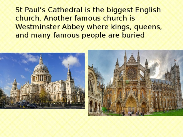 St Paul's Cathedral is the biggest English church. Another famous church is Westminster Abbey where kings, queens, and many famous people are buried