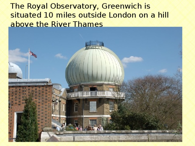 The Royal Observatory, Greenwich is situated 10 miles outside London on a hill above the River Thames