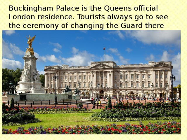 Buckingham Palace is the Queens official London residence. Tourists always go to see the ceremony of changing the Guard there .