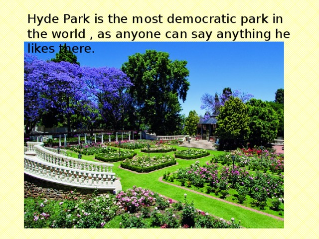 Hyde Park is the most democratic park in the world , as anyone can say anything he likes there.