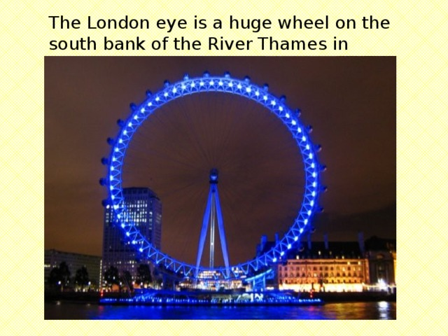 The London eye is a huge wheel on the south bank of the River Thames in London