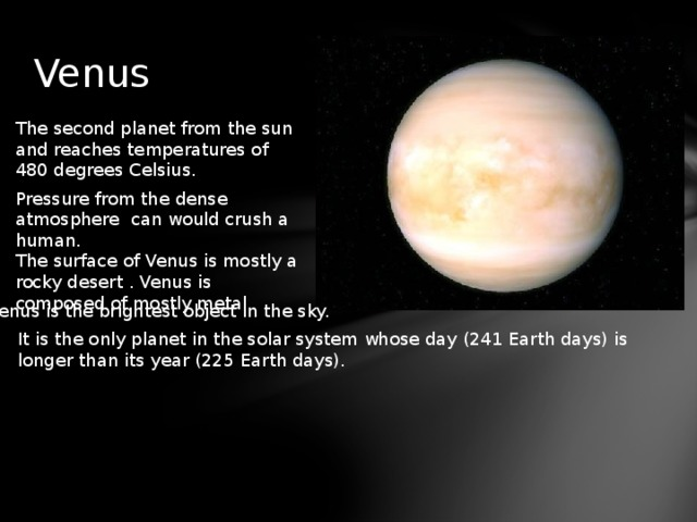 Venus The second planet from the sun and reaches temperatures of 480 degrees Celsius. Pressure from the dense atmosphere can would crush a human. The surface of Venus is mostly a rocky desert . Venus is composed of mostly metal. Venus is the brightest object in the sky. It is the only planet in the solar system whose day (241 Earth days) is longer than its year (225 Earth days).