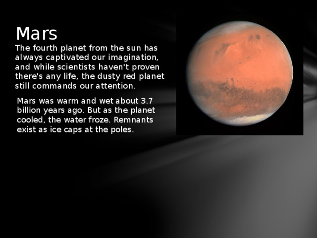 Mars The fourth planet from the sun has always captivated our imagination, and while scientists haven't proven there's any life, the dusty red planet still commands our attention. Mars was warm and wet about 3.7 billion years ago. But as the planet cooled, the water froze. Remnants exist as ice caps at the poles.