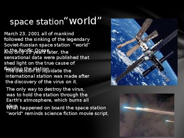"""space station """" world"""" March 23, 2001 all of mankind followed the sinking of the legendary Soviet-Russian space station """"world"""" in the Pacific Ocean. And only 10 years later, the sensational data were published that shed light on the true cause of flooding the station. The decision to liquidate the international station was made after the discovery of the virus on it. The only way to destroy the virus, was to hold the station through the Earth's atmosphere, which burns all alive. What happened on board the space station """"world"""