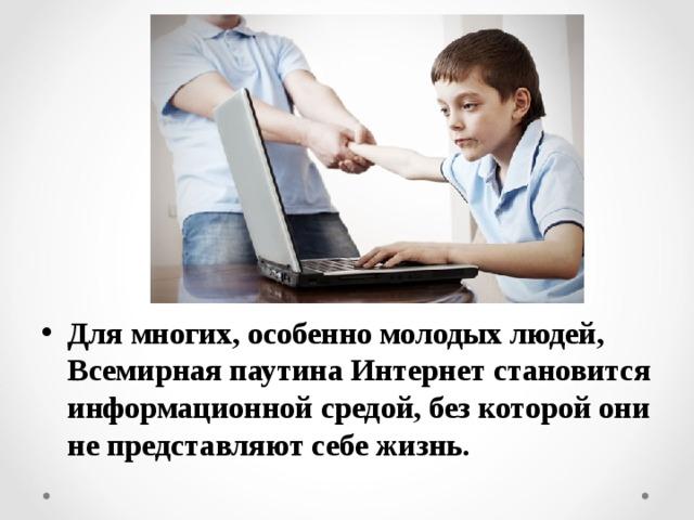 Для многих, особенно молодых людей, Всемирная паутина Интернет становится информационной средой, без которой они не представляют себе жизнь.