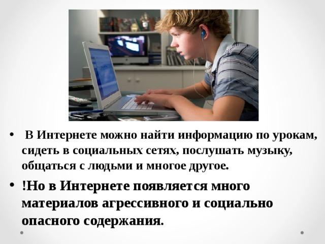 В Интернете можно найти информацию по урокам, сидеть в социальных сетях, послушать музыку, общаться с людьми и многое другое. !Но в Интернете появляется много материалов агрессивного и социально опасного содержания.