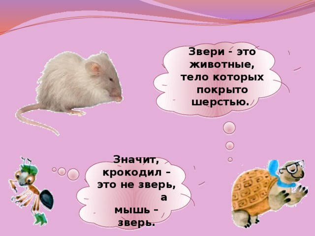 Звери - это животные, тело которых покрыто шерстью. Значит, крокодил – это не зверь, а мышь – зверь.
