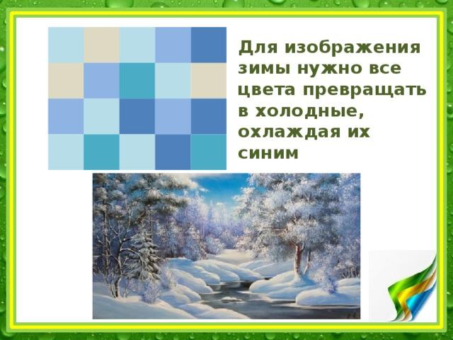 Для изображения зимы нужно все цвета превращать в холодные,  охлаждая их синим