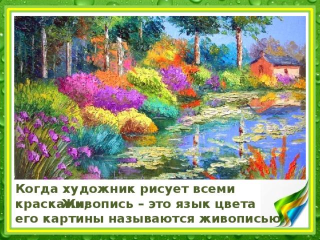 Когда художник рисует всеми красками,  его картины называются живописью. Живопись – это язык цвета