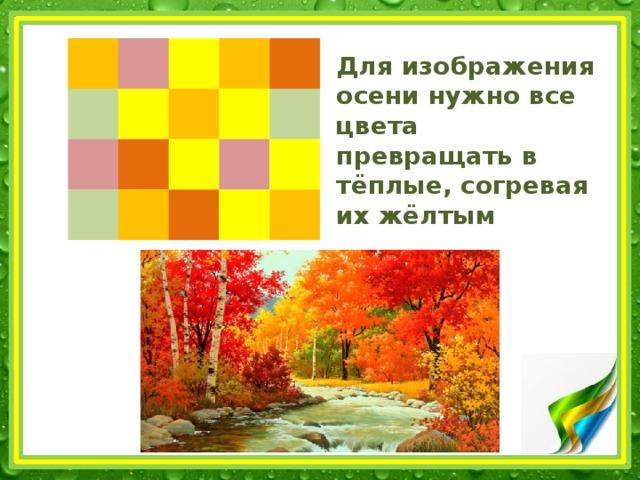 Для изображения осени нужно все цвета превращать в тёплые, согревая их жёлтым