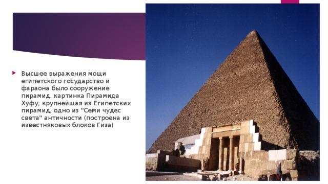 Высшее выражения мощи египетского государство и фараона было сооружение пирамид. картинка Пирамида Хуфу, крупнейшая из Египетских пирамид, одно из