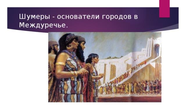 Шумеры - основатели городов в Междуречье.