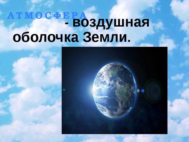 15.01.2010        АТМОСФЕРА       - воздушная оболочка Земли .