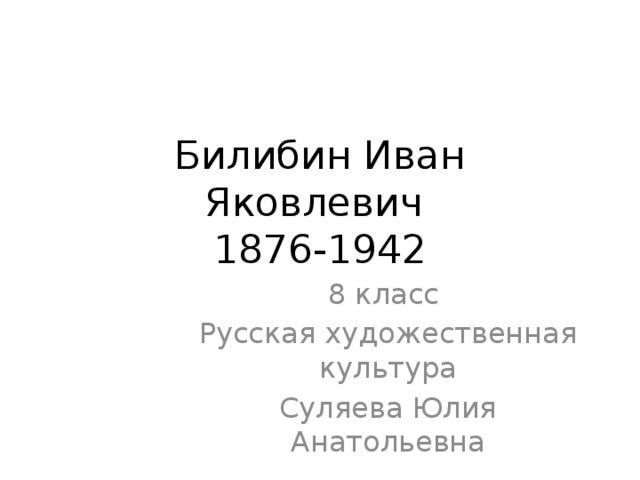 Билибин Иван Яковлевич  1876-1942 8 класс Русская художественная культура Суляева Юлия Анатольевна