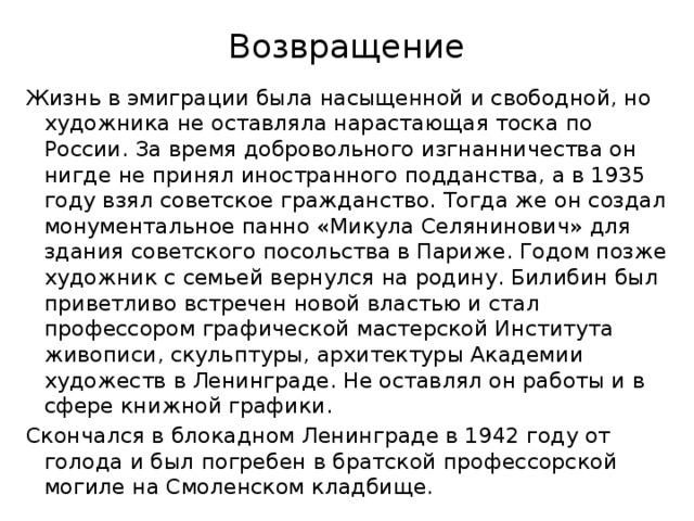 Возвращение   Жизнь в эмиграции была насыщенной и свободной, но художника не оставляла нарастающая тоска по России. За время добровольного изгнанничества он нигде не принял иностранного подданства, а в 1935 году взял советское гражданство. Тогда же он создал монументальное панно «Микула Селянинович» для здания советского посольства в Париже. Годом позже художник с семьей вернулся на родину. Билибин был приветливо встречен новой властью и стал профессором графической мастерской Института живописи, скульптуры, архитектуры Академии художеств в Ленинграде. Не оставлял он работы и в сфере книжной графики. Скончался в блокадном Ленинграде в 1942 году от голода и был погребен в братской профессорской могиле на Смоленском кладбище.