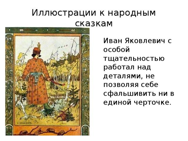 Иллюстрации к народным сказкам Иван Яковлевич с особой тщательностью работал над деталями, не позволяя себе сфальшивить ни в единой черточке.
