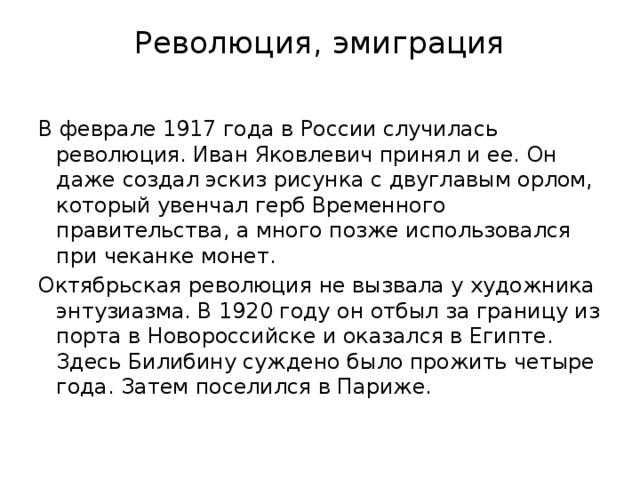 Революция, эмиграция   В феврале 1917 года в России случилась революция. Иван Яковлевич принял и ее. Он даже создал эскиз рисунка с двуглавым орлом, который увенчалгерб Временного правительства,а много позже использовался при чеканке монет. Октябрьская революция не вызвала у художника энтузиазма. В 1920 году он отбыл за границу из порта в Новороссийске и оказался в Египте. Здесь Билибину суждено было прожить четыре года. Затем поселился в Париже.