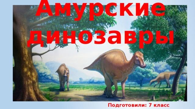 Амурские динозавры Подготовили: 7 класс