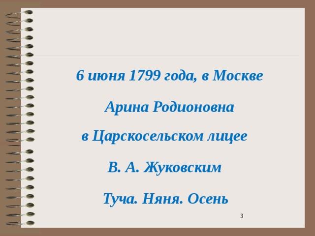 6 июня 1799 года, в Москве  Арина Родионовна  в Царскосельском лицее  В. А. Жуковским  Туча. Няня. Осень