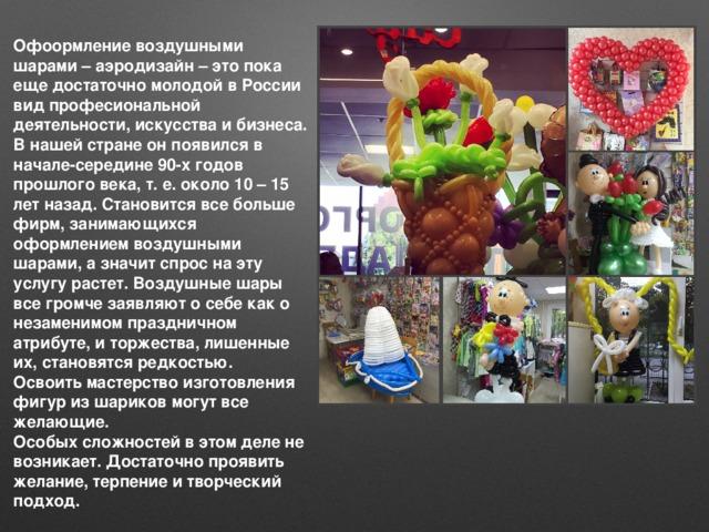 Офоормление воздушными шарами – аэродизайн – это пока еще достаточно молодой в России вид професиональной деятельности, искусства и бизнеса. В нашей стране он появился в начале-середине 90-х годов прошлого века, т. е. около 10 – 15 лет назад. Становится все больше фирм, занимающихся оформлением воздушными шарами, а значит спрос на эту услугу растет. Воздушные шары все громче заявляют о себе как о незаменимом праздничном атрибуте, и торжества, лишенные их, становятся редкостью.  Освоить мастерство изготовления фигур из шариков могут все желающие.  Особых сложностей в этом деле не возникает. Достаточно проявить желание, терпение и творческий подход.