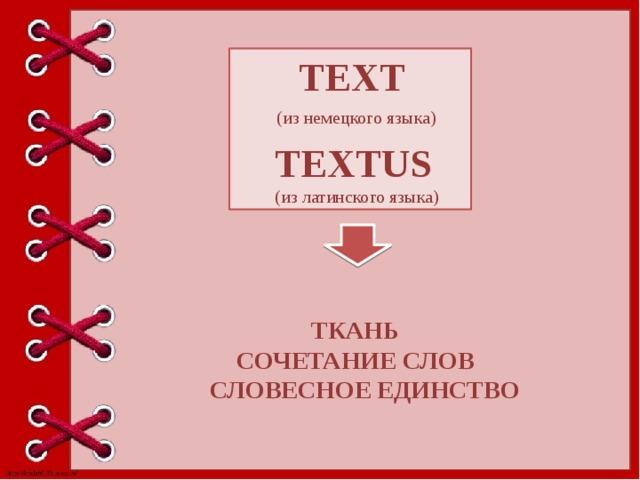 TEXT   (из немецкого языка)  TEXTUS  (из латинского языка) ТКАНЬ  СОЧЕТАНИЕ СЛОВ  СЛОВЕСНОЕ ЕДИНСТВО
