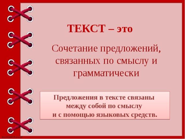 ТЕКСТ – это Сочетание предложений, связанных по смыслу и грамматически Предложения в тексте связаны между собой по смыслу и с помощью языковых средств.