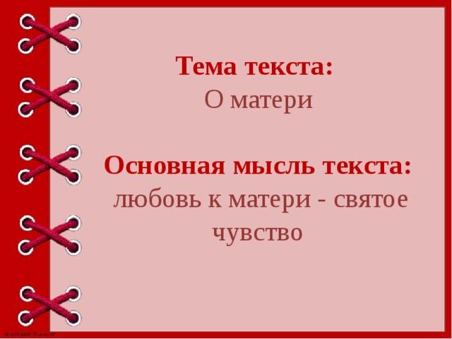 Тема текста: О матери Основная мысль текста:  любовь к матери - святое чувство