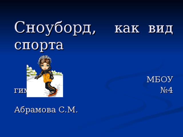 Сноуборд, как вид спорта    МБОУ гимназия №4  Абрамова С.М.