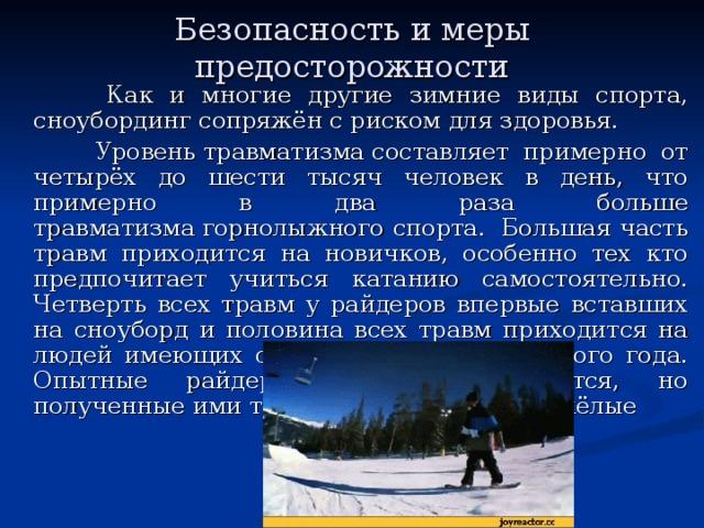 Безопасность и меры предосторожности    Как и многие другие зимние виды спорта, сноубординг сопряжён с риском для здоровья.  Уровеньтравматизмасоставляет примерно от четырёх до шести тысяч человек в день, что примерно в два раза больше травматизмагорнолыжного спорта. Большая часть травм приходится на новичков, особенно тех кто предпочитает учиться катанию самостоятельно. Четверть всех травм у райдеров впервые вставших на сноуборд и половина всех травм приходится на людей имеющих стаж катания менее одного года. Опытные райдеры реже травмируются, но полученные ими травмы обычно более тяжёлые