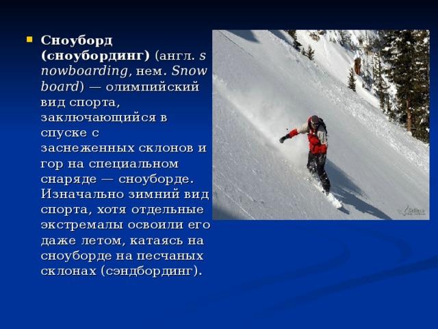 Сноуборд (сноубординг) (англ. snowboarding ,нем. Snowboard )—олимпийский вид спорта, заключающийся в спуске с заснеженныхсклонови гор на специальном снаряде—сноуборде. Изначально зимний вид спорта, хотя отдельные экстремалы освоили его дажелетом, катаясь на сноуборде на песчаных склонах (сэндбординг).