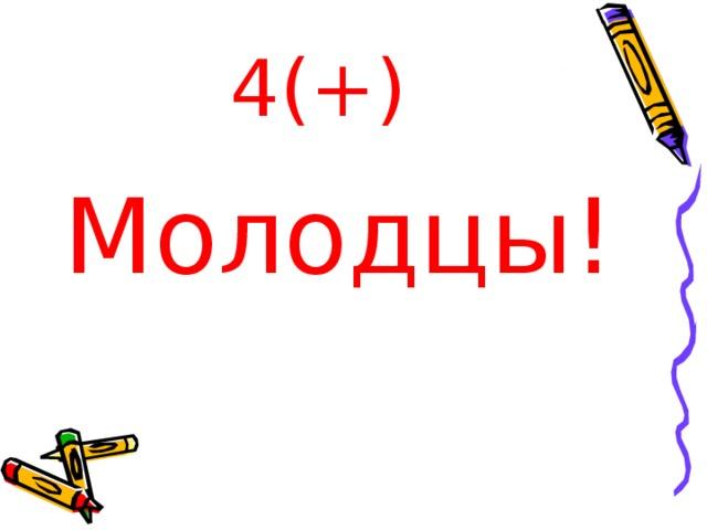 4(+) Молодцы!