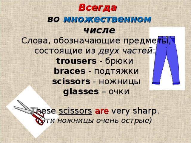 Всегда  во множественном числе Слова, обозначающие предметы, состоящие из двух частей :  trousers - брюки braces - подтяжки  scissors - ножницы glasses – очки These scissors  are very sharp . ( Эти ножницы очень острые )