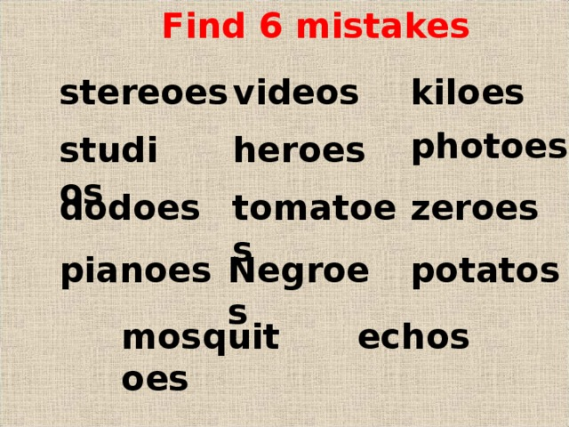 Find 6 mistakes kiloes stereoes videos photoes studios heroes dodoes zeroes tomatoes Negroes potatos pianoes mosquitoes echos