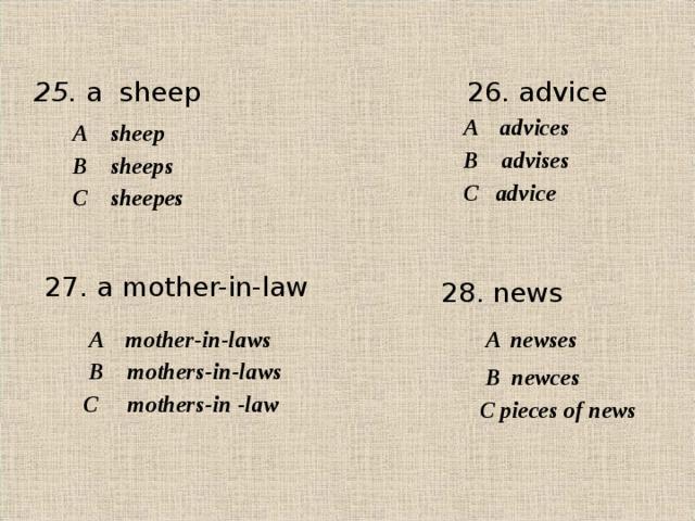 2 5. a sheep 26. advice A  advices А   sheep В   advises В sheeps С advice С sheepes 2 7. a mother-in-law 2 8 . news  A  mother-in-laws  A newses  В   mothers-in-laws  В newces С   mothers-in -law С pieces of news