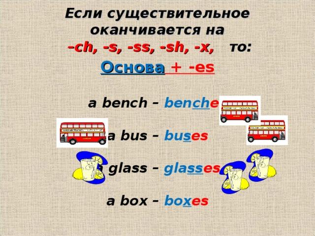Если существительное оканчивается на   –ch, -s, -ss, -sh, -x,   то: Основа + -es  a bench – ben ch es  a bus – bu s es  a glass – gla ss es  a box – bo x es